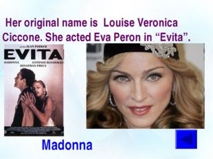 "Her original name is Louise Veronica Ciccone. She acted Eva Peron in ""Evita"""