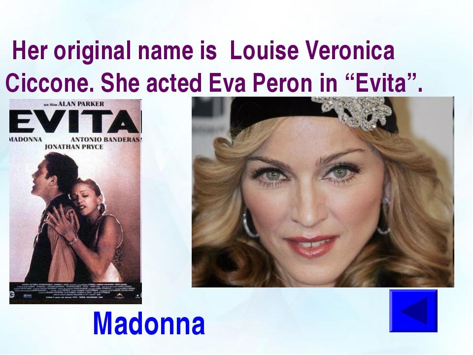 "Her original name is Louise Veronica Ciccone. She acted Eva Peron in ""Evita""..."