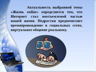 Актуальность выбранной темы «Жизнь online» определяется тем, что Интернет ст