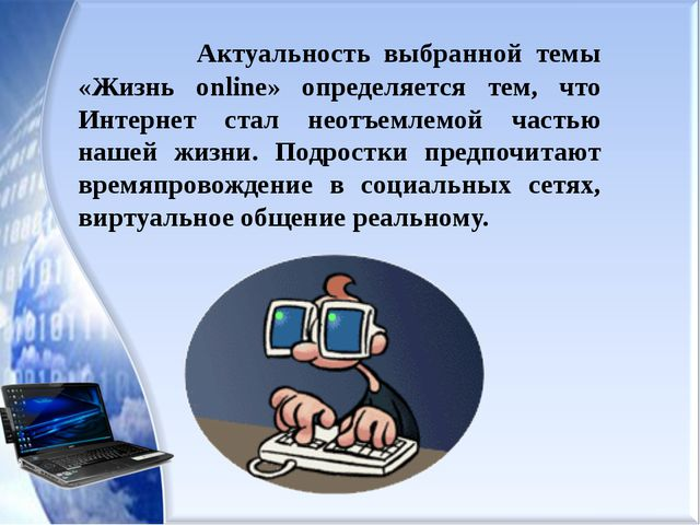 Актуальность выбранной темы «Жизнь online» определяется тем, что Интернет ст...