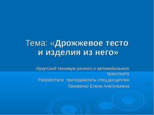 Тема: «Дрожжевое тесто и изделия из него» Иркутский техникум речного и автомо
