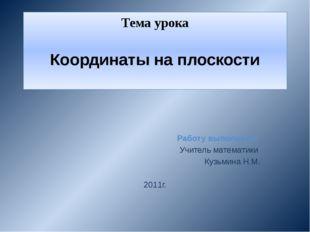 Тема урока Координаты на плоскости Работу выполнила: Учитель математики Кузьм