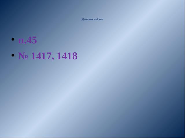 Домашнее задание п.45 № 1417, 1418