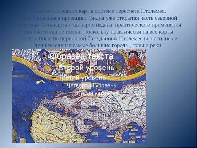 Одна из последних карт в системе пересчета Птолемея. Синусоидальная проекция....