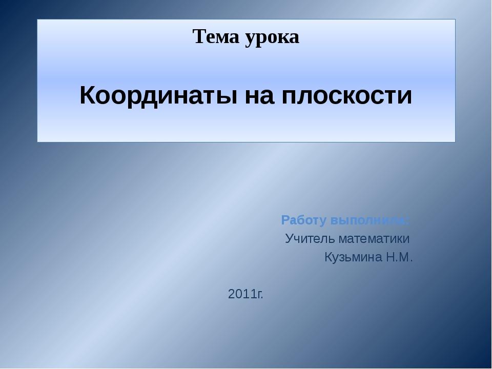 Тема урока Координаты на плоскости Работу выполнила: Учитель математики Кузьм...
