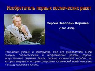 Сергей Павлович Королев (1906 -1966) Российский учёный и конструктор. Под его