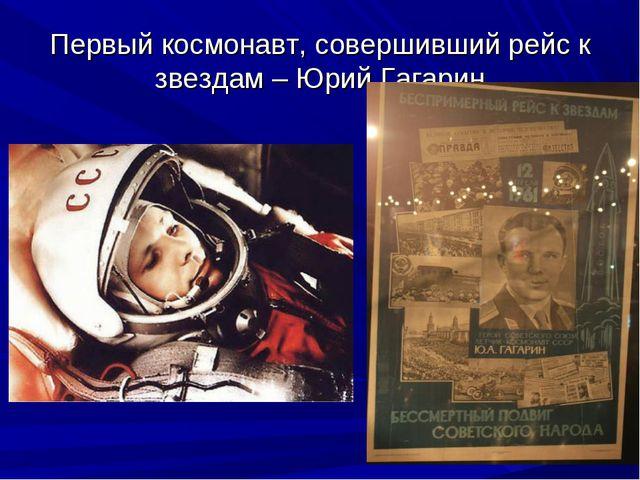 Первый космонавт, совершивший рейс к звездам – Юрий Гагарин