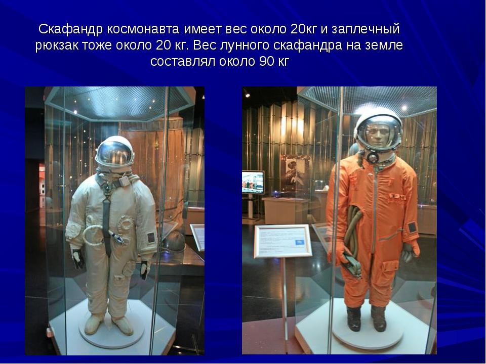 Скафандр космонавта имеет вес около 20кг и заплечный рюкзак тоже около 20 кг....