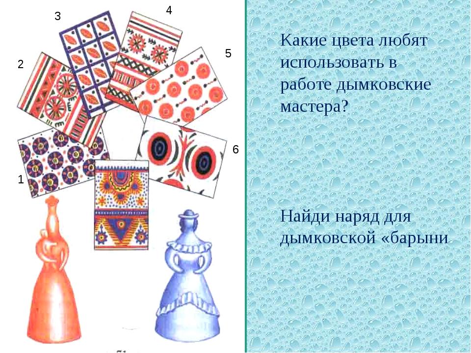 1 2 4 3 5 6 Какие цвета любят использовать в работе дымковские мастера? Найд...