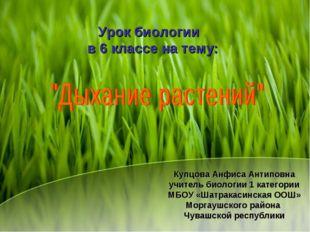 Урок биологии в 6 классе на тему: Купцова Анфиса Антиповна учитель биологии 1