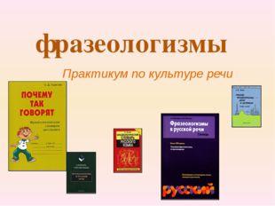 фразеологизмы Практикум по культуре речи