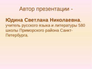 Автор презентации - Юдина Светлана Николаевна, учитель русского языка и литер