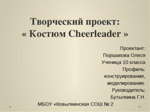 Творческий проект: « Костюм Cheerleader » Проектант: Поршакова Олеся Ученица