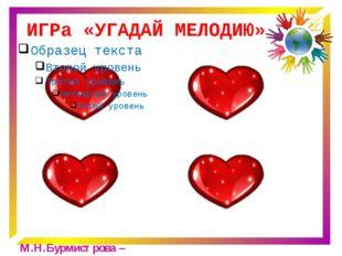ИГРа «УГАДАЙ МЕЛОДИЮ» М.Н.Бурмистрова – Е.В.Акчурина