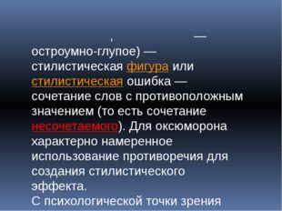 Оксю́морон,окси́морон— остроумно-глупое)— стилистическаяфигураилистилис