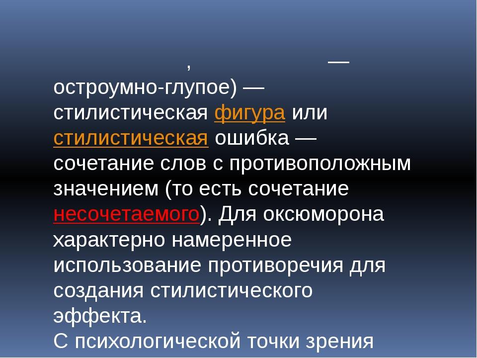 Оксю́морон,окси́морон— остроумно-глупое)— стилистическаяфигураилистилис...