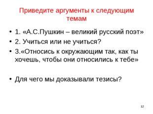 Приведите аргументы к следующим темам 1. «А.С.Пушкин – великий русский поэт»