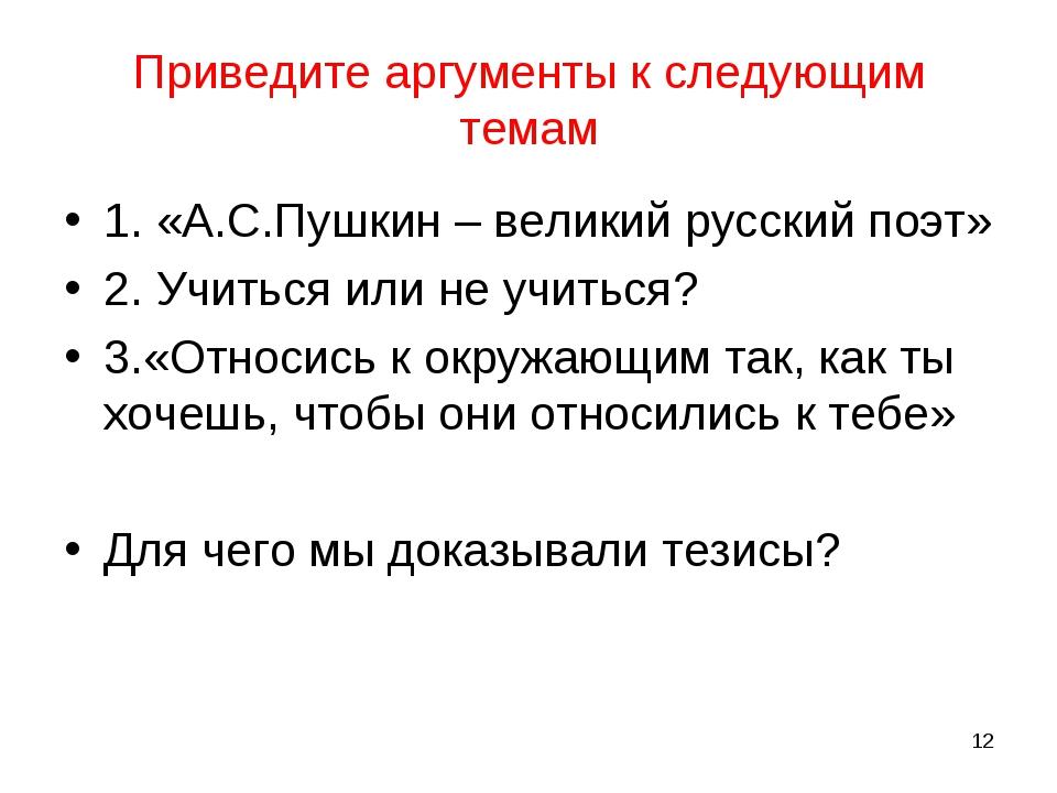 Приведите аргументы к следующим темам 1. «А.С.Пушкин – великий русский поэт»...