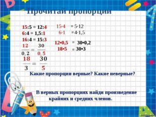 Прочитай пропорции 15:5 = 12:4 6:4 = 1,5:1 16:4 = 15:3 Какие пропорции верны