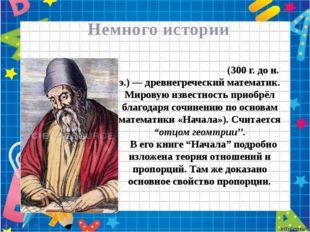 Немного истории Евкли́д или Эвкли́д (300 г. до н. э.) — древнегреческий мате