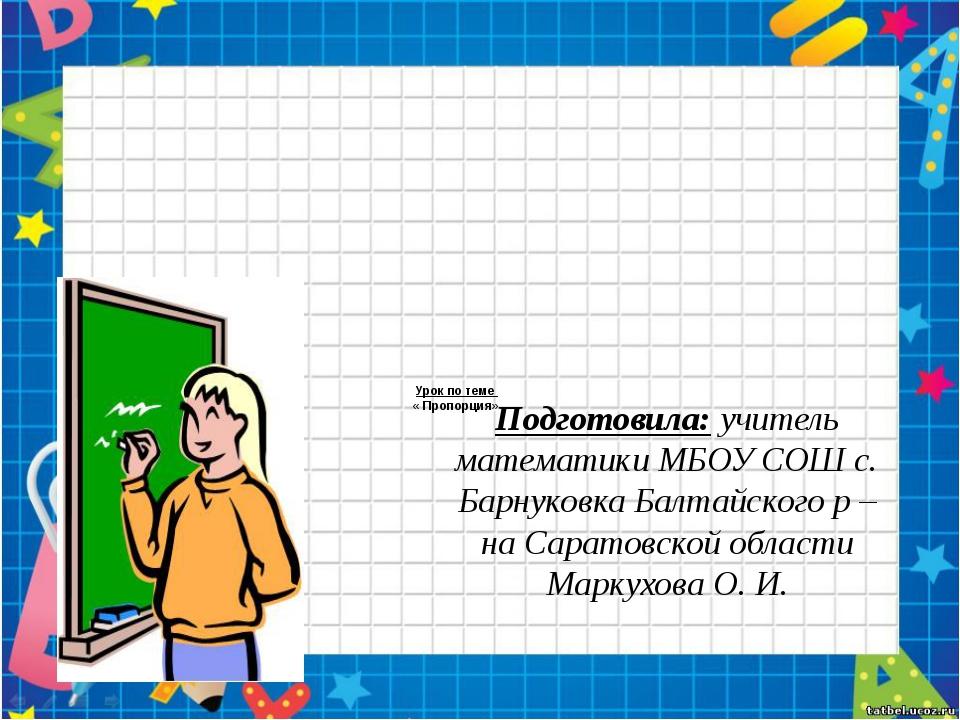Урок по теме « Пропорция» Подготовила: учитель математики МБОУ СОШ с. Барнуко...