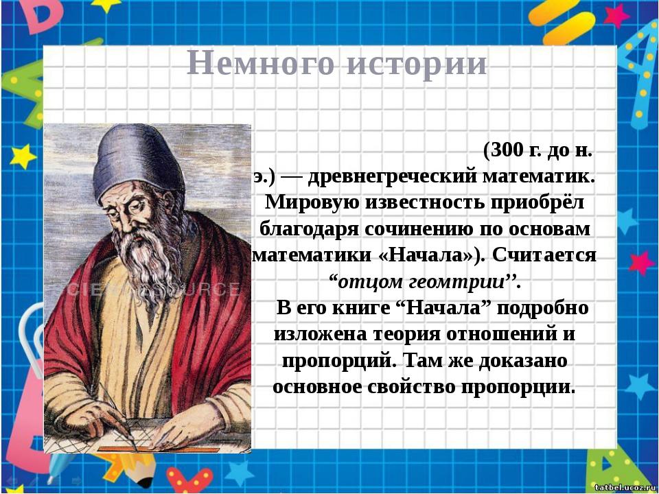 Немного истории Евкли́д или Эвкли́д (300 г. до н. э.) — древнегреческий мате...