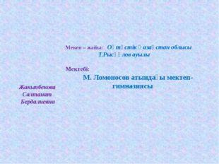 Мекен – жайы: Оңтүстік Қазақстан облысы Т.Рысқұлов ауылы  Мектебі: М.