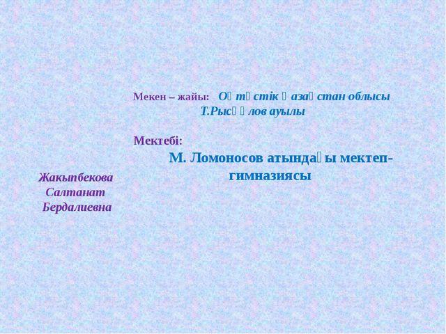 Мекен – жайы: Оңтүстік Қазақстан облысы Т.Рысқұлов ауылы  Мектебі: М....