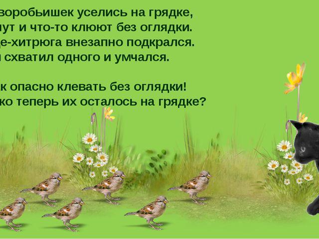 Семь воробьишек уселись на грядке, Щебечут и что-то клюют без оглядки. Котище...