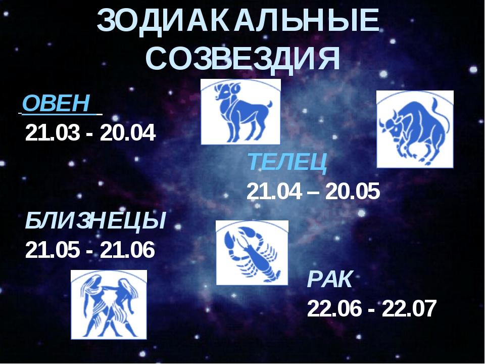 ЗОДИАКАЛЬНЫЕ СОЗВЕЗДИЯ ОВЕН 21.03 - 20.04 ТЕЛЕЦ 21.04 – 20.05 БЛИЗНЕЦЫ 21.05...