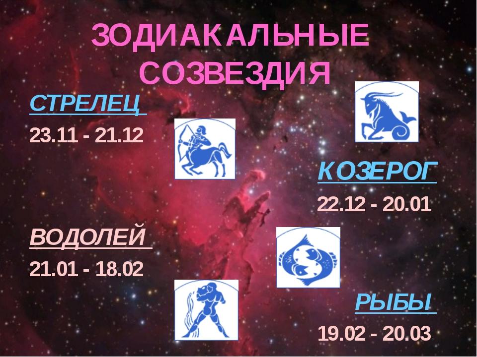 ЗОДИАКАЛЬНЫЕ СОЗВЕЗДИЯ СТРЕЛЕЦ 23.11 - 21.12 КОЗЕРОГ 22.12 - 20.01 ВОДОЛЕЙ 21...