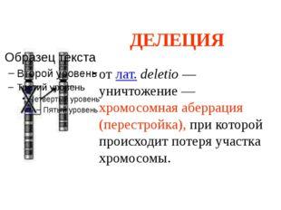ДЕЛЕЦИЯ от лат. deletio — уничтожение — хромосомная аберрация (перестройка),
