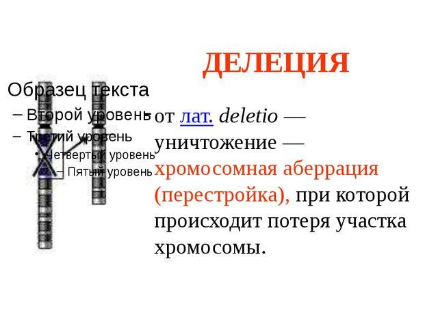 ДЕЛЕЦИЯ от лат. deletio — уничтожение — хромосомная аберрация (перестройка),...