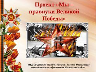 Проект «Мы – правнуки Великой Победы» МБДОУ детский сад №9 «Ивушка» поселка М