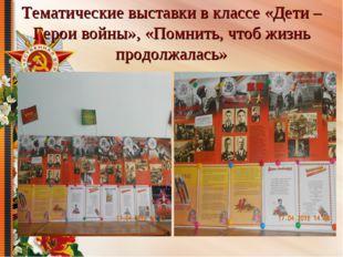 Тематические выставки в классе «Дети – Герои войны», «Помнить, чтоб жизнь про