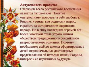 Актуальность проекта: Стержнем всего российского воспитания является патриоти