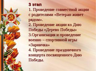 3 этап 1. Проведение совместной акции с родителями «Ветеран живет рядом». 2.