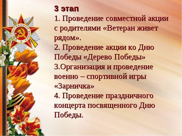 3 этап 1. Проведение совместной акции с родителями «Ветеран живет рядом». 2....