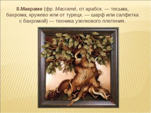 8.Макраме (фр.Macramé, от арабск. — тесьма, бахрома, кружево или от турецк.