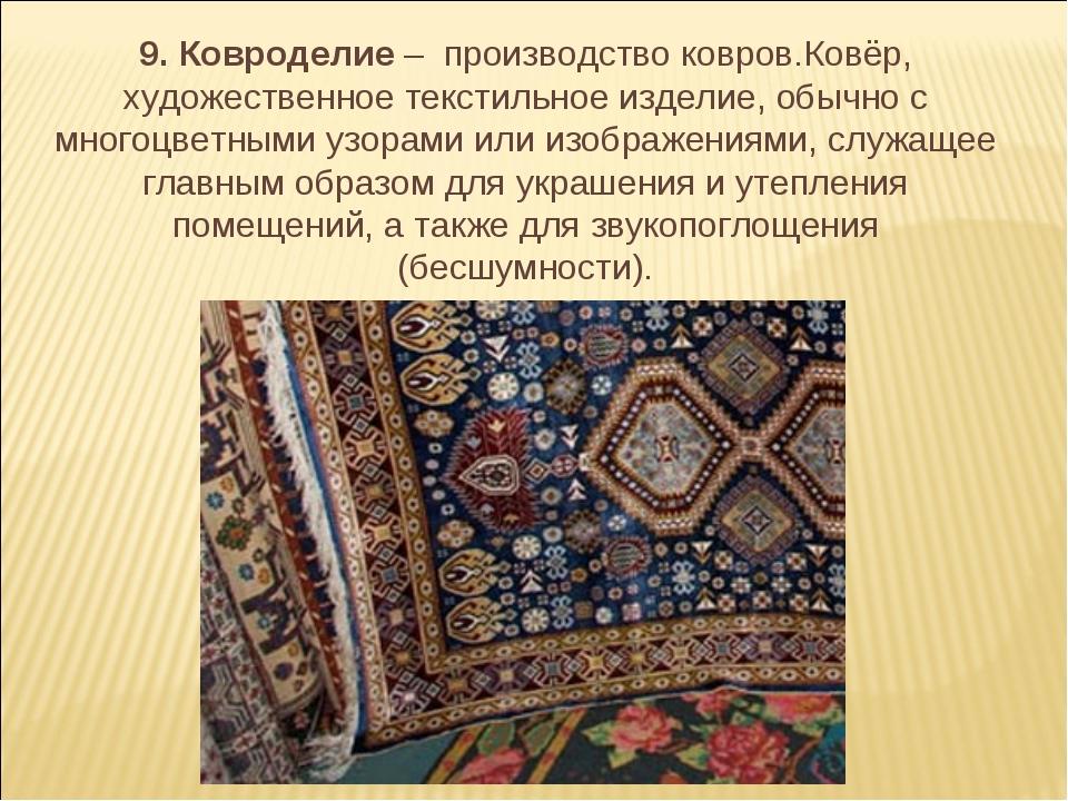 9. Ковроделие – производство ковров.Ковёр, художественное текстильное изделие...