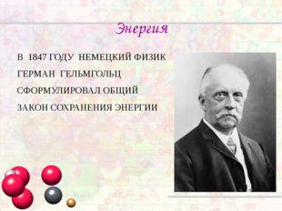 Энергия В 1847 ГОДУ НЕМЕЦКИЙ ФИЗИК ГЕРМАН ГЕЛЬМГОЛЬЦ СФОРМУЛИРОВАЛ ОБЩИЙ ЗАКО