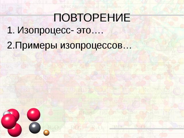 ПОВТОРЕНИЕ Изопроцесс- это…. 2.Примеры изопроцессов…