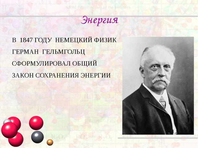 Энергия В 1847 ГОДУ НЕМЕЦКИЙ ФИЗИК ГЕРМАН ГЕЛЬМГОЛЬЦ СФОРМУЛИРОВАЛ ОБЩИЙ ЗАКО...