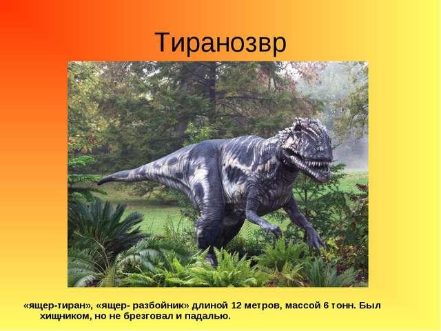 Тиранозвр «ящер-тиран», «ящер- разбойник» длиной 12 метров, массой 6 тонн. Бы...