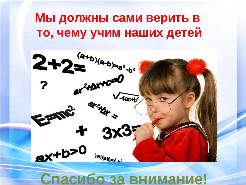 Мы должны сами верить в то, чему учим наших детей Спасибо за внимание!
