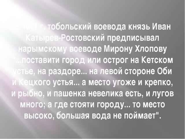 В 1611 г. тобольский воевода князь Иван Катырев-Ростовский предписывал нарымс...