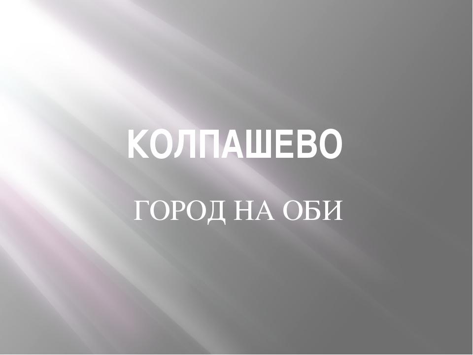 КОЛПАШЕВО ГОРОД НА ОБИ