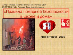 «Правила пожарной безопасности в школе и дома» Автор: Тебякин Николай Викторо