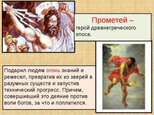 Подарил людям огонь знаний и ремесел, превратив их из зверей в разумных сущес