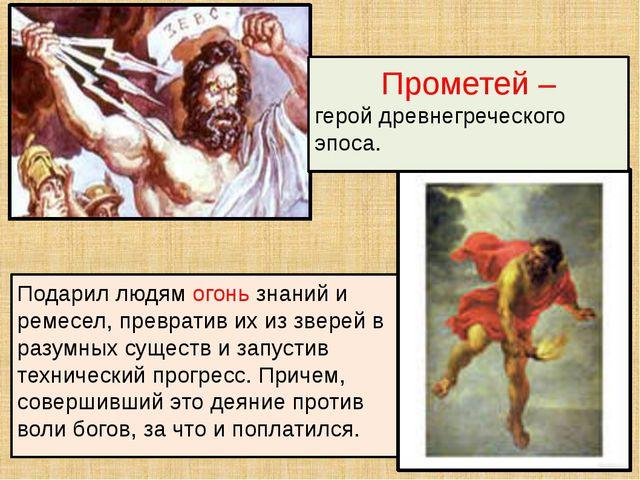 Подарил людям огонь знаний и ремесел, превратив их из зверей в разумных сущес...